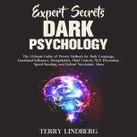Expert Secrets – Dark Psychology: The Ultimate Guide of Proven Methods for Body Language, Emotional Influence, Manipulation, Mind Control, NLP, Persuasion, Speed Reading, and Defend Narcissistic Abuse., Terry Lindberg