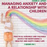 Managing Anxiety and a Relationship with Children Practical Guidance and Valuable Advice for Maintaining a Healthy and Happy Family Life, Jason D. lipsey