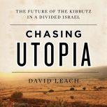 Chasing Utopia The Future of the Kibbutz in a Divided Israel, David Leach