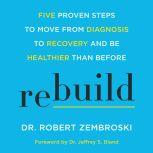 Rebuild Five Proven Steps to Move from Diagnosis to Recovery and Be Healthier Than Before, Dr. Robert Zembroski