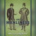 The Art of Manliness Classic Skills and Manners for the Modern Man, Brett McKay