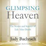 Glimpsing Heaven The Stories and Science of Life after Death, Judy Bachrach