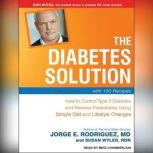 The Diabetes Solution How to Control Type 2 Diabetes and Reverse Prediabetes Using Simple Diet and Lifestyle Changes--with 100 Recipes, MD Rodriguez