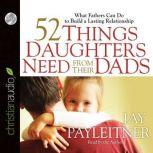 52 Things Daughters Need from Their Dads What Fathers Can Do to Build a Lasting Relationship, Jay Payleitner