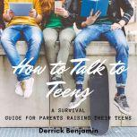 How To Talk to Teens A Survival Guide For Parents Raising Their Teens