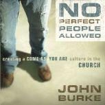 No Perfect People Allowed Creating a Come-As-You-Are Culture in the Church, John Burke