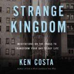 Strange Kingdom Meditations on the Cross to Transform Your Day to Day Life, Ken Costa
