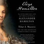 Eliza Hamilton The Extraordinary Life and Times of the Wife of Alexander Hamilton, Tilar J. Mazzeo