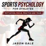 Sports Psychology For Athletes Motivation, Focus, Practice and Train, Jason Gale