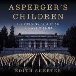 Asperger's Children The Origins of Autism in Nazi Vienna, Edith Sheffer