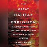 The Great Halifax Explosion A World War I Story of Treachery, Tragedy, and Extraordinary Heroism, John U. Bacon