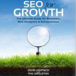 SEO for Growth The Ultimate Guide for Marketers, Web Designers & Entrepreneurs, John Jantsch