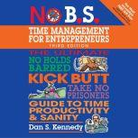 No B.S. Time Management for Entrepreneurs The Ultimate No Holds Barred Kick Butt Take No Prisoners Guide to Time Productivity and Sanity, Dan S. Kennedy