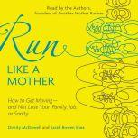 Run Like a Mother How to Get Moving--and Not Lose Your Family, Job, or Sanity, Dimity McDowell