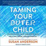 Taming Your Outer Child Overcoming Self-Sabotage and Healing from Abandonment, Susan Anderson