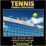 Tennis: Tennis Strategies: The 100 Best Ways To Improve Your Tennis Game, Ace McCloud