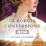 The Borgia Confessions A Novel, Alyssa Palombo