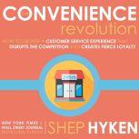 The Convenience Revolution How to Deliver a Customer Service Experience that Disrupts the Competition and Creates Fierce Loyalty, Shep Hyken