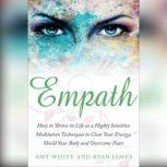 Empath: How to Thrive in Life as a Highly Sensitive - Meditation Techniques to Clear Your Energy, Shield Your Body and Overcome Fears