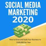 Social Media Marketing 2020:  How to Grow and Scale Your Business to $100,000 per Year, Jay Lorin