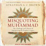 Misquoting Muhammad The Challenge and Choices of Interpreting the Prophet's Legacy, Jonathan A.C. Brown