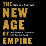 The New Age of Empire How Racism and Colonialism Still Rule the World, Kehinde Andrews