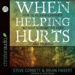 When Helping Hurts Alleviating the Poverty Without Hurting The Poor...And Ourselves, Brian  Fikkert