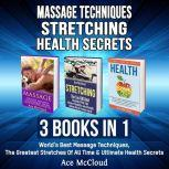 Massage Techniques: Stretching: Health Secrets: 3 Books in 1: World's Best Massage Techniques, The Greatest Stretches Of All Time & Ultimate Health Secrets, Ace McCloud