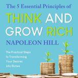 The 5 Essential Principles of Think and Grow Rich The Practical Steps to Transforming Your Desires into Riches, Napoleon Hill