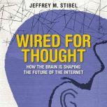 Wired For Thought How the Brain is Shaping the Future of the Internet, Jeffrey Stibel