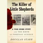 The Killer of Little Shepherds A True Crime Story and the Birth of Forensic Science, Douglas Starr