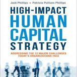 High-Impact Human Capital Strategy Addressing the 12 Major Challenges Today's Organizations Face, Jack Phillips
