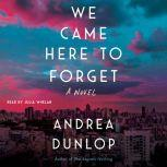 We Came Here to Forget A Novel, Andrea Dunlop