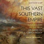 This Vast Southern Empire Slaveholders at the Helm of American Foreign Policy, Matthew Karp