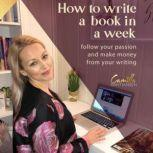 How to write a book in a week! Follow your passion and make money from your writing, Camilla Kristiansen