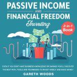 Passive Income and Financial Freedom Investing 2-in-1 Book Even if you Don't Have Business Knowledge or Savings You'll Discover the Best Path, Tools and Techniques to Invest Wisely and Make Money, Gareth Woods