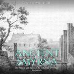 Ancient Smyrna: The History and Legacy of the Influential Greek City in Anatolia, Charles River Editors