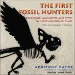 The First Fossil Hunters Dinosaurs, Mammoths, and Myth in Greek and Roman Times, Adrienne Mayor