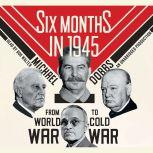 Six Months in 1945 FDR, Stalin, Churchill, and Truman--from World War to Cold War, Michael Dobbs