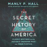 The Secret History of America Classic Writings on Our Nation's Unknown Past and Inner Purpose, Manly P. Hall