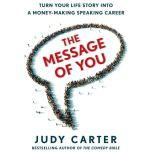 The Message of You Turn Your Life Story into a Money-Making Speaking Career, Judy Carter