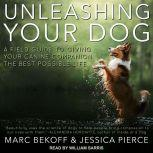 Unleashing Your Dog A Field Guide to Giving Your Canine Companion the Best Life Possible, Marc Bekoff