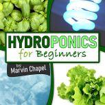 Hydroponics for Beginners: The Complete Step-by-Step Guide to Self-Produce your Flavorful Vegetables, Fruits and Herbs at Home, without Soil, building a Cheap Hydroponic System, Marvin Chapel