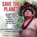 Save The Planet An Amazonian Tribal Leader Fights for His People, The Rainforest, and The Earth, Corine Sombrun