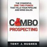 Combo Prospecting The Powerful One-Two Punch That Fills Your Pipeline and Wins Sales, Tony J. Hughes