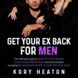 Get Your Ex Back for Men: The Ultimate Guide on How to Start Dating Your Ex-Girlfriend Again and Get Her Back, Including Relationship Advice to Keep the Love Alive, Kory Heaton