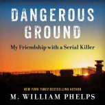 Dangerous Ground My Friendship with a Serial Killer, M. William Phelps