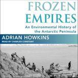 Frozen Empires An Environmental History of the Antarctic Peninsula, Adrian Howkins