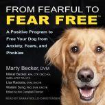 From Fearful to Fear Free A Positive Program to Free Your Dog from Anxiety, Fears, and Phobias, DVM Becker