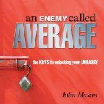 An Enemy Called Average The keys for unlocking your Dreams, John Mason